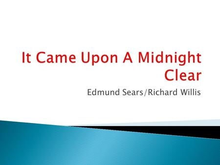 Edmund Sears/Richard Willis. It came upon a midnight clear, That glorious song of old, From angels bending near the earth To touch their harps of gold: