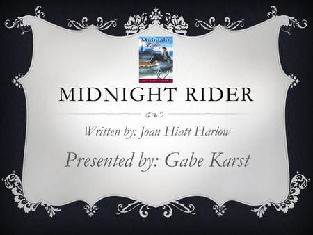 MIDNIGHT RIDER Written by: Joan Hiatt Harlow Presented by: Gabe Karst.