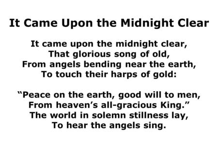 It Came Upon the Midnight Clear It came upon the midnight clear, That glorious song of old, From angels bending near the earth, To touch their harps of.