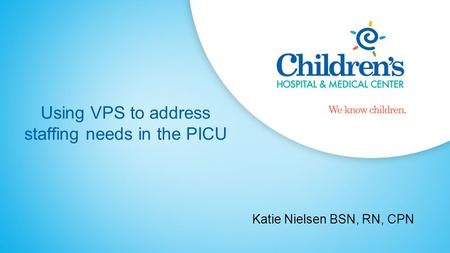 Using VPS to address staffing needs in the PICU Katie Nielsen BSN, RN, CPN.