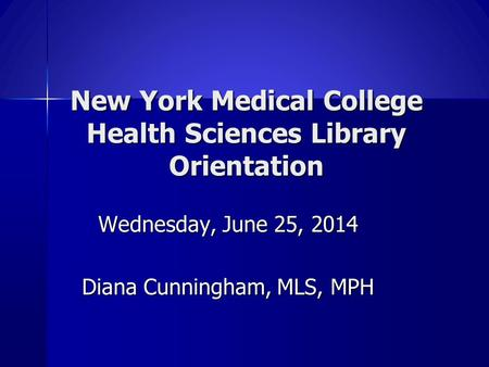 New York Medical College Health Sciences Library Orientation Wednesday, June 25, 2014 Diana Cunningham, MLS, MPH.