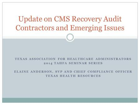 TEXAS ASSOCIATION FOR HEALTHCARE ADMINISTRATORS 2014 TAHFA SEMINAR SERIES ELAINE ANDERSON, SVP AND CHIEF COMPLIANCE OFFICER TEXAS HEALTH RESOURCES Update.