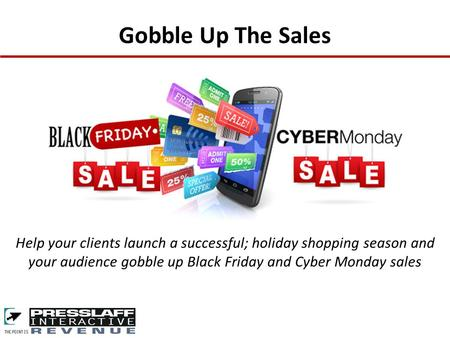 Gobble Up The Sales Help your clients launch a successful; holiday shopping season and your audience gobble up Black Friday and Cyber Monday sales.