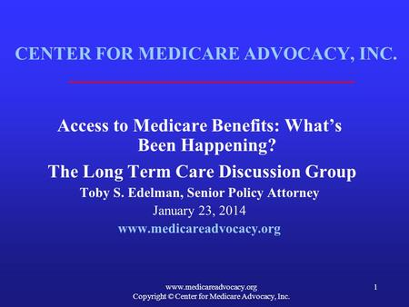 Www.medicareadvocacy.org Copyright © Center for Medicare Advocacy, Inc. 1 CENTER FOR MEDICARE ADVOCACY, INC. Access to Medicare Benefits: What's Been Happening?