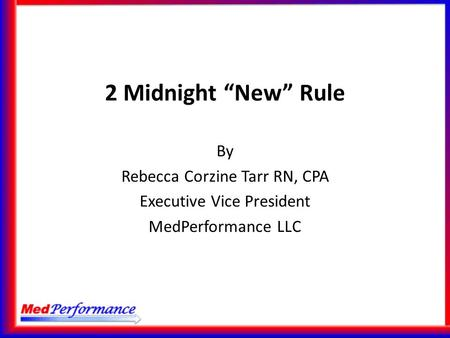 "2 Midnight ""New"" Rule By Rebecca Corzine Tarr RN, CPA Executive Vice President MedPerformance LLC."