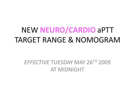 NEW NEURO/CARDIO aPTT TARGET RANGE & NOMOGRAM EFFECTIVE TUESDAY MAY 26 TH 2009 AT MIDNIGHT.