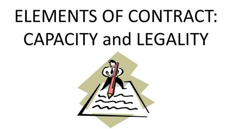 ELEMENTS OF CONTRACT: CAPACITY and LEGALITY