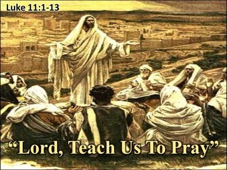 Luke 11:1-13 (NKJV) 1 Now it came to pass, as He was praying in a certain place, when He ceased, that one of His disciples said to Him, Lord, teach us.
