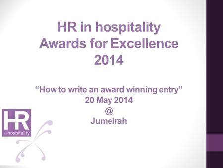 "HR in hospitality Awards for Excellence 2014 ""How to write an award winning entry"" 20 May Jumeirah."