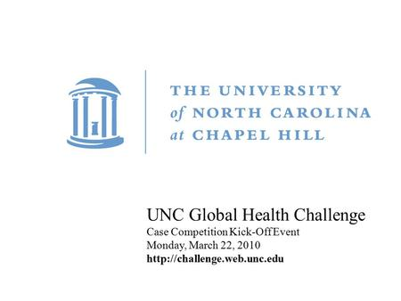 Title Carolina First Steering Committee October 9, 2010 UNC Global Health Challenge Case Competition Kick-Off Event Monday, March 22, 2010