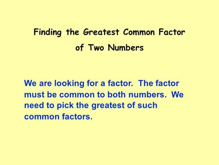 Finding the Greatest Common Factor of Two Numbers must be common to both numbers. We We are looking for a factor. The factor need to pick the greatest.