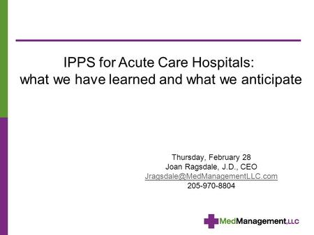 Thursday, February 28 Joan Ragsdale, J.D., CEO 205-970-8804 IPPS for Acute Care Hospitals: what we have learned and what.