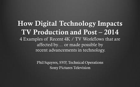 How Digital Technology Impacts TV Production and Post – 2014 4 Examples of Recent 4K / TV Workflows that are affected by… or made possible by recent advancements.