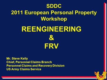 SDDC 2011 European Personal Property Workshop REENGINEERING & FRV Mr. Steve Kelly Chief, Personnel Claims Branch Personnel Claims and Recovery Division.