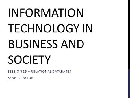 INFORMATION TECHNOLOGY IN BUSINESS AND SOCIETY SESSION 15 – RELATIONAL DATABASES SEAN J. TAYLOR.