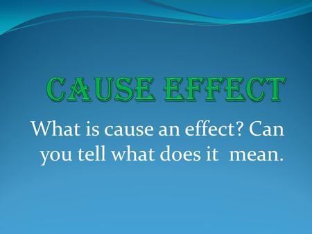 What is cause an effect? Can you tell what does it mean.