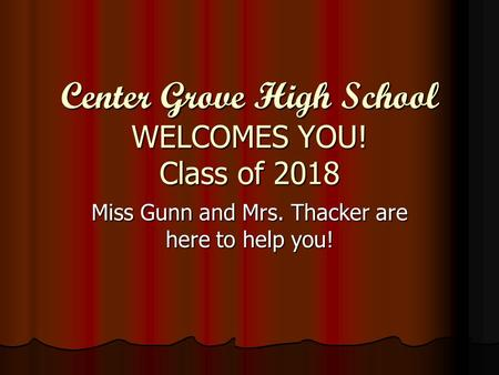 Center Grove High School WELCOMES YOU! Class of 2018 Miss Gunn and Mrs. Thacker are here to help you!