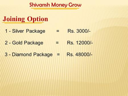 1 - Silver Package = Rs. 3000/- Joining Option 2 - Gold Package = Rs. 12000/- 3 - Diamond Package = Rs. 48000/- Shivansh Money Grow.