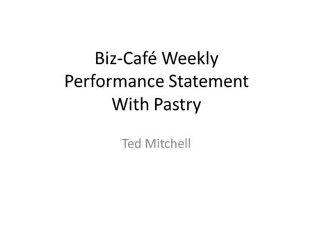 Biz-Café Weekly Performance Statement With Pastry Ted Mitchell.