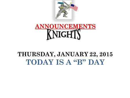 "ANNOUNCEMENTS ANNOUNCEMENTS THURSDAY, JANUARY 22, 2015 TODAY IS A ""B"" DAY."