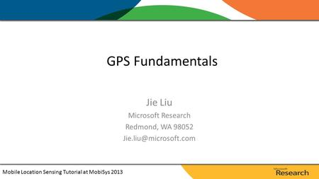 Jie Liu Microsoft Research Redmond, WA 98052 GPS Fundamentals Mobile Location Sensing Tutorial at MobiSys 2013.