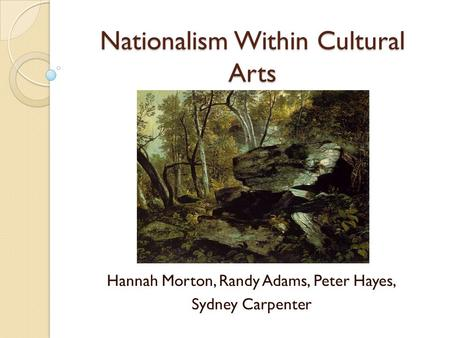 Nationalism Within Cultural Arts Hannah Morton, Randy Adams, Peter Hayes, Sydney Carpenter.