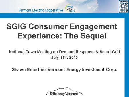 SGIG Consumer Engagement Experience: The Sequel National Town Meeting on Demand Response & Smart Grid July 11 th, 2013 Shawn Enterline, Vermont Energy.
