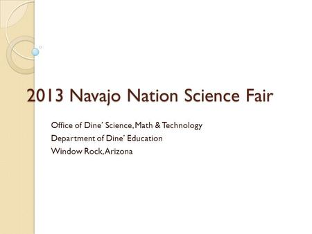 2013 Navajo Nation Science Fair Office of Dine' Science, Math & Technology Department of Dine' Education Window Rock, Arizona.