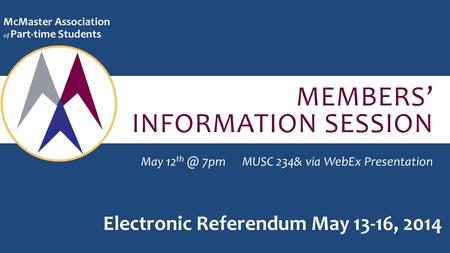 MEMBERS' INFORMATION SESSION McMaster Association of Part-time Students May 12 7pmMUSC 234& via WebEx Presentation Electronic Referendum May 13-16,