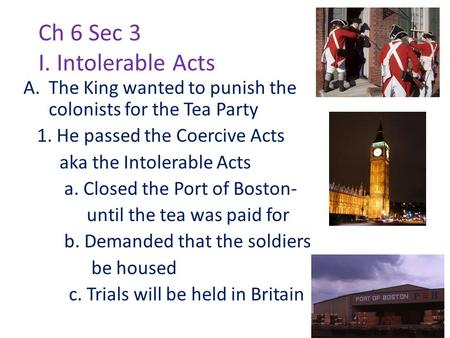 Ch 6 Sec 3 I. Intolerable Acts A.The King wanted to punish the colonists for the Tea Party 1. He passed the Coercive Acts aka the Intolerable Acts a. Closed.