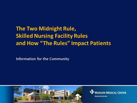 "The Two Midnight Rule, Skilled Nursing Facility Rules and How ""The Rules"" Impact Patients Information for the Community."