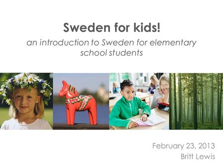Sweden for kids! an introduction to Sweden for elementary school students February 23, 2013 Britt Lewis.