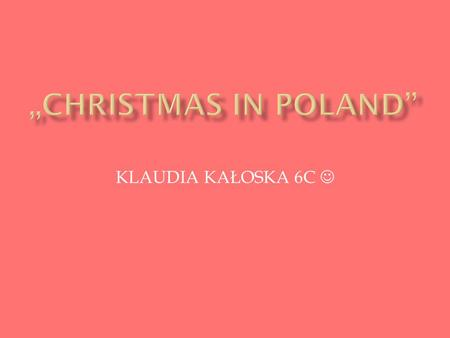 KLAUDIA KAŁOSKA 6C.  Christmas Eve is the evening or entire day before Christmas Day, the widely celebrated annual holiday. It occurs on December 24.
