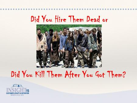 Did You Hire Them Dead or Did You Kill Them After You Got Them?