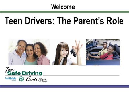Teen Drivers: The Parent's Role Welcom e. Instructors and presenters [List instructor and presenter names and titles here] Keys to Safer Teen Driving.