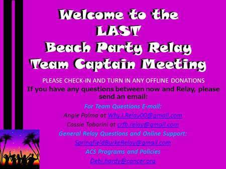 Welcome to the LAST Beach Party Relay Team Captain Meeting PLEASE CHECK-IN AND TURN IN ANY OFFLINE DONATIONS If you have any questions between now and.