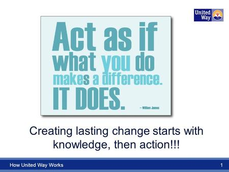 How United Way Works 1 Creating lasting change starts with knowledge, then action!!!