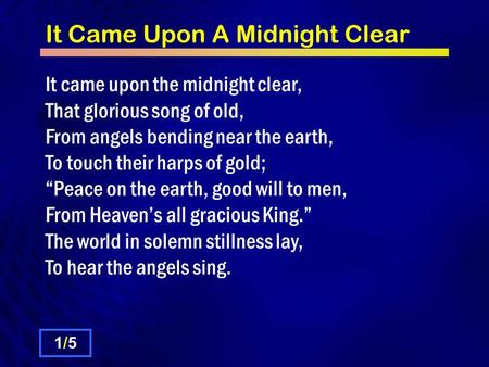 It Came Upon A Midnight Clear It came upon the midnight clear, That glorious song of old, From angels bending near the earth, To touch their harps of gold;