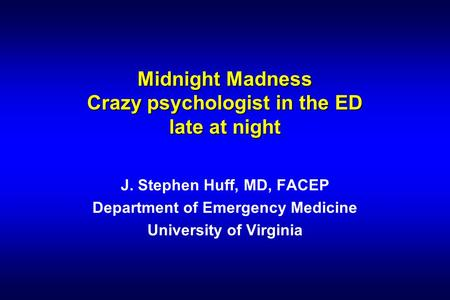 Midnight Madness Crazy psychologist in the ED late at night J. Stephen Huff, MD, FACEP Department of Emergency Medicine University of Virginia.