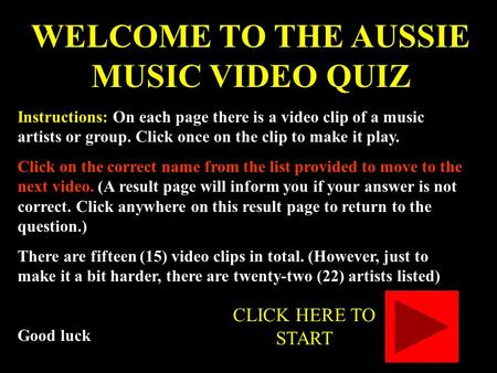WELCOME TO THE AUSSIE MUSIC VIDEO QUIZ Instructions: On each page there is a video clip of a music artists or group. Click once on the clip to make it.