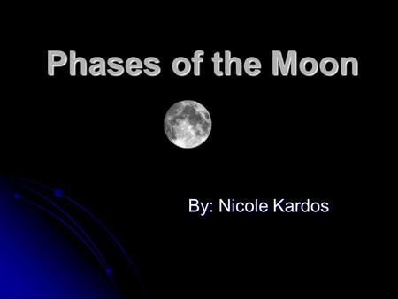 Phases of the Moon By: Nicole Kardos. A Relationship between the position of: The Sun The Sun The Earth The Earth and and The Moon The Moon What causes.