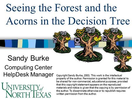 Seeing the Forest and the Acorns in the Decision Tree Sandy Burke Computing Center HelpDesk Manager Copyright Sandy Burke, 2003. This work is the intellectual.