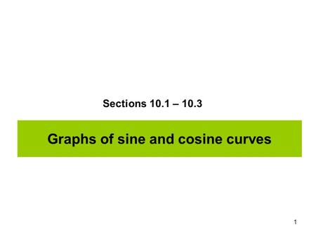 1 Graphs of sine and cosine curves Sections 10.1 – 10.3.