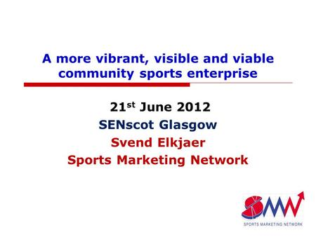 A more vibrant, visible and viable community sports enterprise 21 st June 2012 SENscot Glasgow Svend Elkjaer Sports Marketing Network.