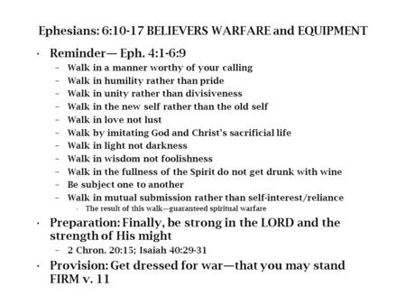 Ephesians: 6:10-17 BELIEVERS WARFARE and EQUIPMENT Reminder— Eph. 4:1-6:9 –Walk in a manner worthy of your calling –Walk in humility rather than pride.