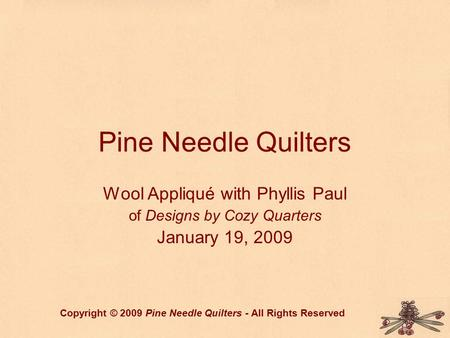 Pine Needle Quilters Wool Appliqué with Phyllis Paul of Designs by Cozy Quarters January 19, 2009 Copyright © 2009 Pine Needle Quilters - All Rights Reserved.