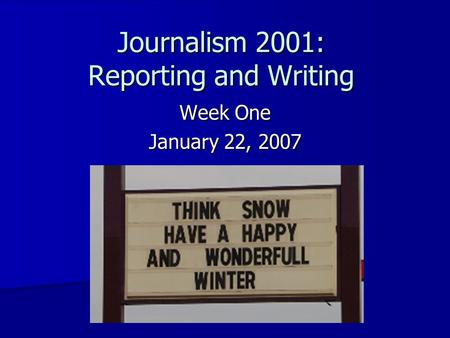 Journalism 2001: Reporting and Writing Week One January 22, 2007.