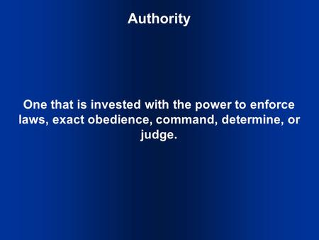 Authority One that is invested with the power to enforce laws, exact obedience, command, determine, or judge.