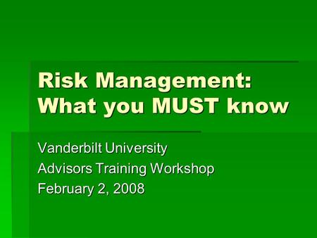 Risk Management: What you MUST know Vanderbilt University Advisors Training Workshop February 2, 2008.