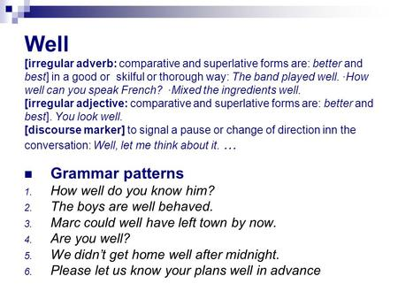 Well [irregular adverb: comparative and superlative forms are: better and best] in a good or skilful or thorough way: The band played well. ·How well.